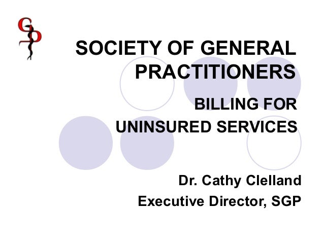 SOCIETY OF GENERAL PRACTITIONERS BILLING FOR UNINSURED SERVICES Dr. Cathy Clelland Executive Director, SGP
