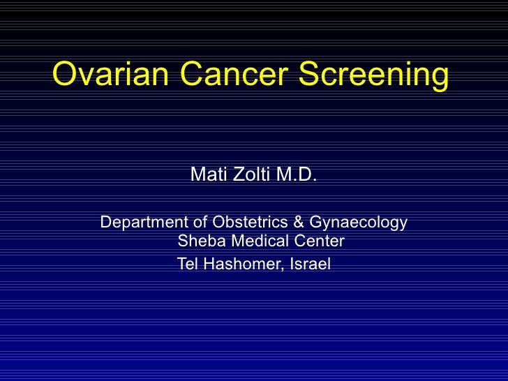 Ovarian Cancer Screening Mati Zolti M.D. Department of Obstetrics & Gynaecology Sheba Medical Center  Tel Hashomer, Israel