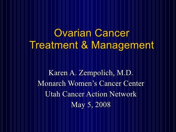 Ovarian Cancer Treatment & Management Karen A. Zempolich, M.D. Monarch Women's Cancer Center Utah Cancer Action Network Ma...