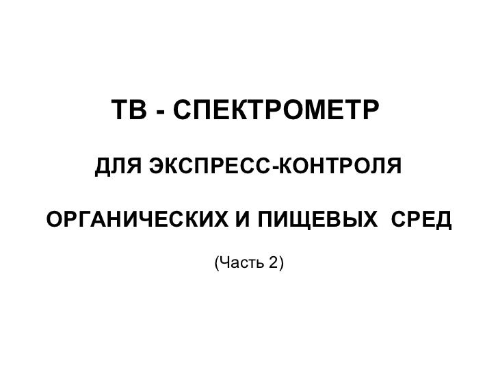 ТВ - СПЕКТРОМЕТР   ДЛЯ ЭКСПРЕСС-КОНТРОЛЯОРГАНИЧЕСКИХ И ПИЩЕВЫХ СРЕД           (Часть 2)