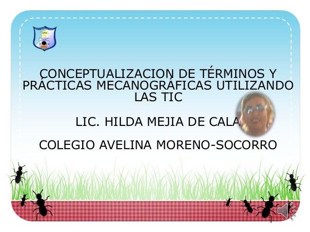 CONCEPTUALIZACION DE TÉRMINOS Y PRÁCTICAS MECANOGRÁFICAS UTILIZANDO LAS TIC LIC. HILDA MEJIA DE CALA COLEGIO AVELINA MOREN...