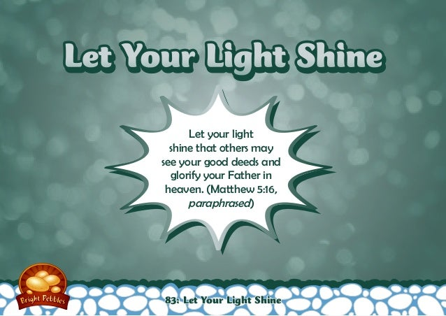 Let Your Light ShineLet Your Light Shine Let your light shine that others may see your good deeds and glorify your Father ...