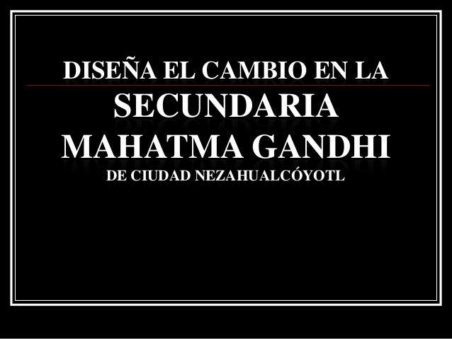 DISEÑA EL CAMBIO EN LA  SECUNDARIAMAHATMA GANDHI  DE CIUDAD NEZAHUALCÓYOTL