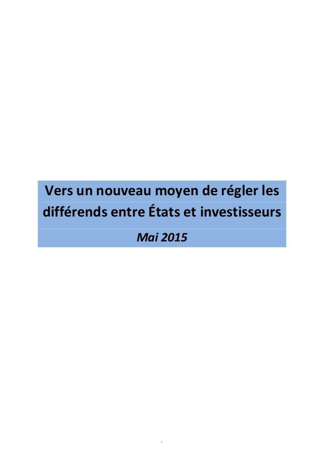 1 Vers un nouveau moyen de régler les différends entre États et investisseurs Mai 2015