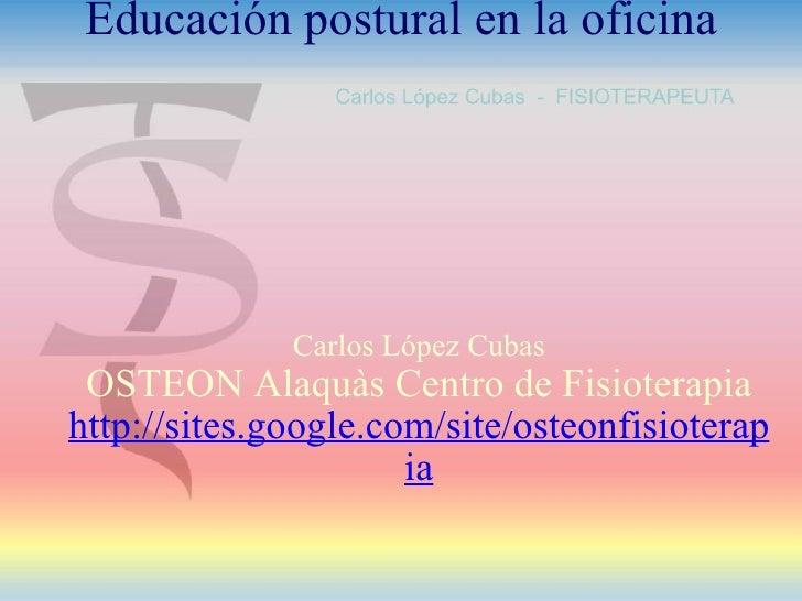 Carlos López Cubas OSTEON AlaquàsCentro de Fisioterapia http://sites.google.com/site/osteonfisioterapia Educación postura...
