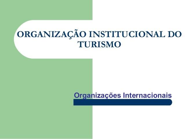 ORGANIZAÇÃO INSTITUCIONAL DO TURISMO Organizações Internacionais