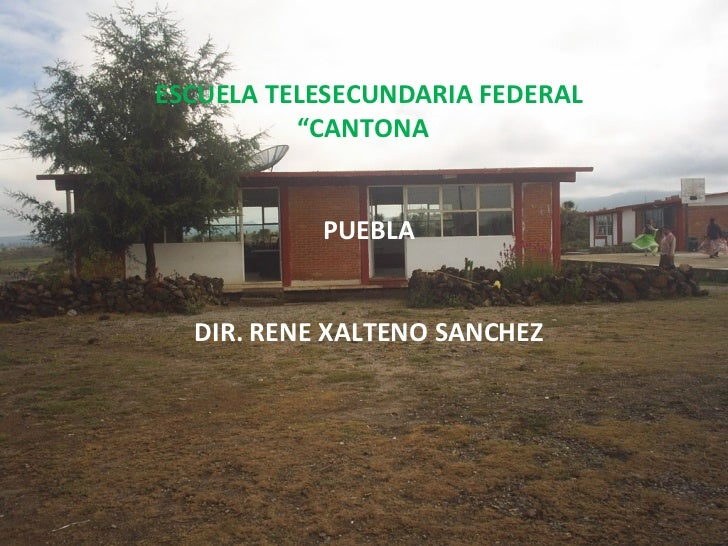 "ESCUELA TELESECUNDARIA FEDERAL          ""CANTONA""           PUEBLA  DIR. RENE XALTENO SANCHEZ"