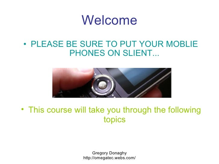 Welcome <ul><ul><li>PLEASE BE SURE TO PUT YOUR MOBLIE PHONES ON SLIENT... </li></ul></ul>Gregory Donaghy http://omegatec.w...