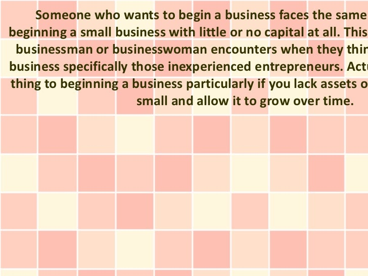Someone who wants to begin a business faces the samebeginning a small business with little or no capital at all. This busi...
