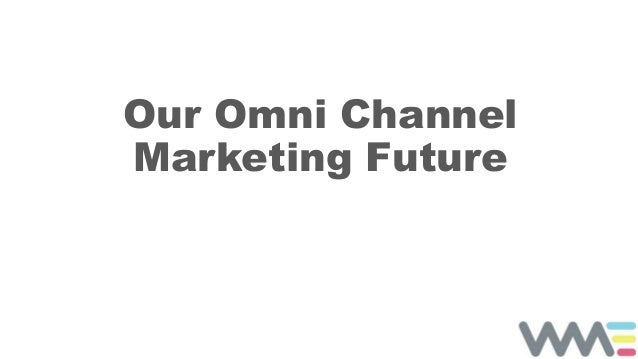 Our Omni Channel Marketing Future
