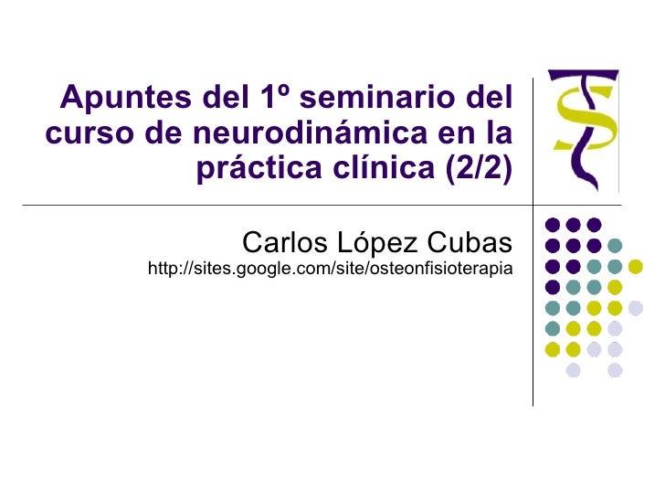 Apuntes del 1º seminario del curso de neurodinámica en la práctica clínica (2/2) Carlos López Cubas http://sites.google.co...
