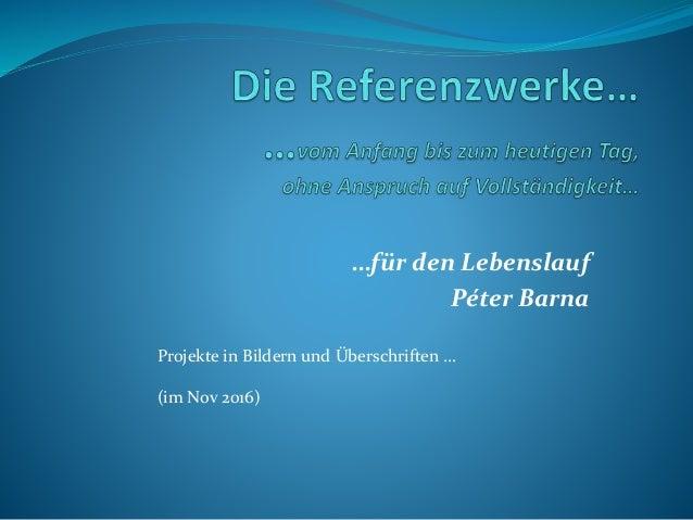 …für den Lebenslauf Péter Barna Projekte in Bildern und Überschriften … (im Nov 2016)