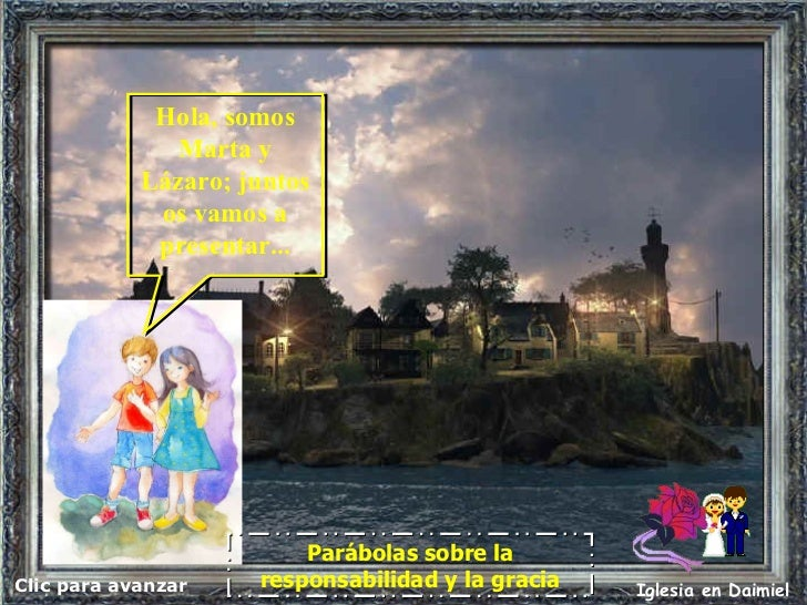 Clic para avanzar Iglesia en Daimiel Parábolas sobre la responsabilidad y la gracia Hola, somos Marta y Lázaro; juntos os ...