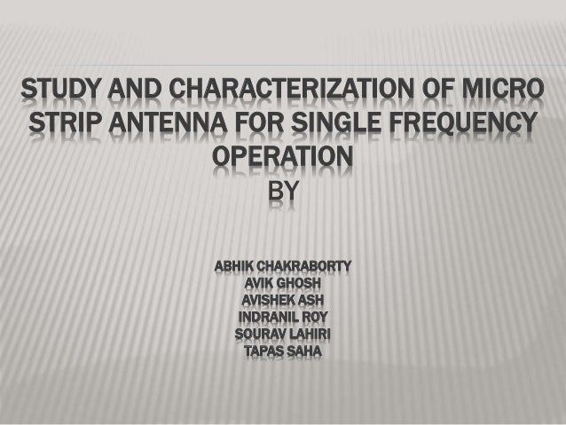 STUDY AND CHARACTERIZATION OF MICRO STRIP ANTENNA FOR SINGLE FREQUENCY OPERATION BY ABHIK CHAKRABORTY AVIK GHOSH AVISHEK A...