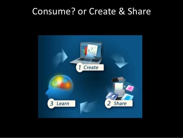 Consume? or Create & Share