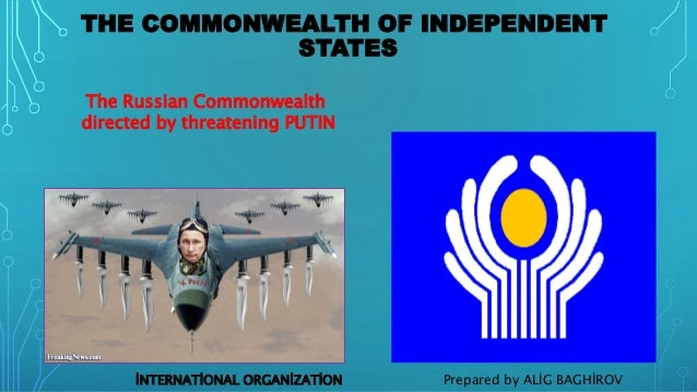 THE COMMONWEALTH OF INDEPENDENT STATES The Russian Commonwealth directed by threatening PUTIN Prepared by ALİG BAGHİROVİNT...