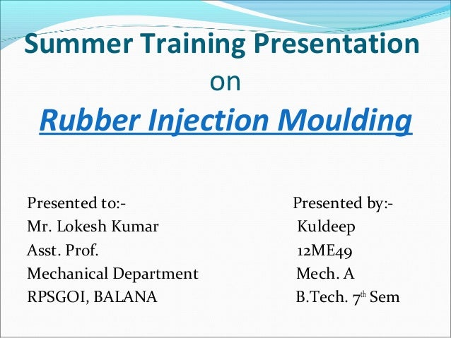 Summer Training Presentation on Rubber Injection Moulding Presented to:- Presented by:- Mr. Lokesh Kumar Kuldeep Asst. Pro...