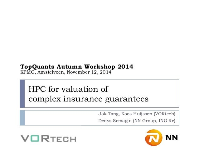 HPC for valuation of complex insurance guarantees  Jok Tang, Koos Huijssen (VORtech)  Denys Semagin (NN Group, ING Re)  To...