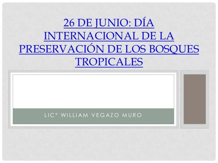 26 DE JUNIO: DÍA    INTERNACIONAL DE LAPRESERVACIÓN DE LOS BOSQUES         TROPICALES   LIC° WILLIAM VEGAZO MURO