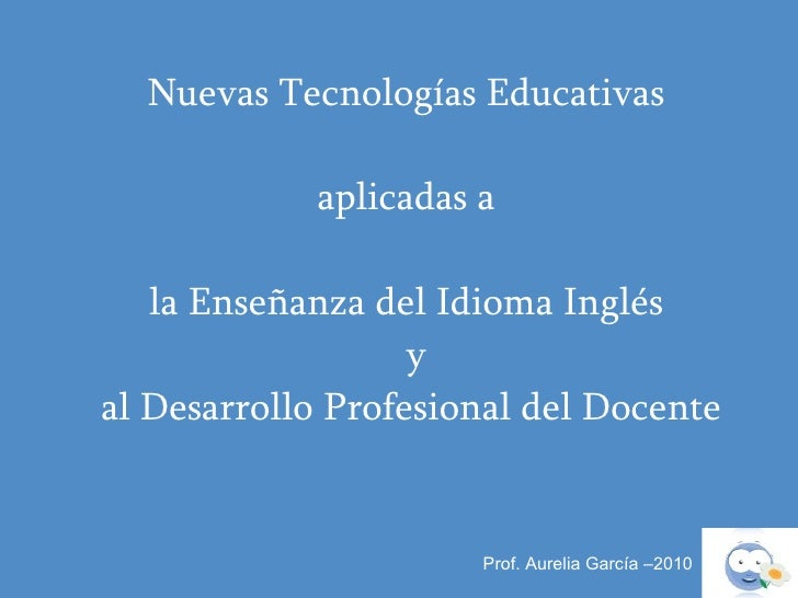Prof. Aurelia García –2010 Nuevas Tecnologías Educativas  aplicadas a  la Enseñanza del Idioma Inglés    y  al Desarrollo ...