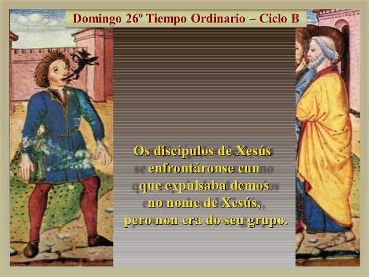 Os discípulos de Xesús    enfrontáronse cun  que expulsaba demos   no nome de Xesús,pero non era do seu grupo.