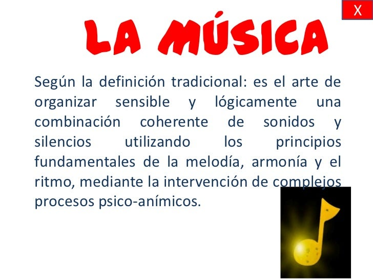 X       LA MÚSICASegún la definición tradicional: es el arte deorganizar sensible y lógicamente unacombinación coherente d...