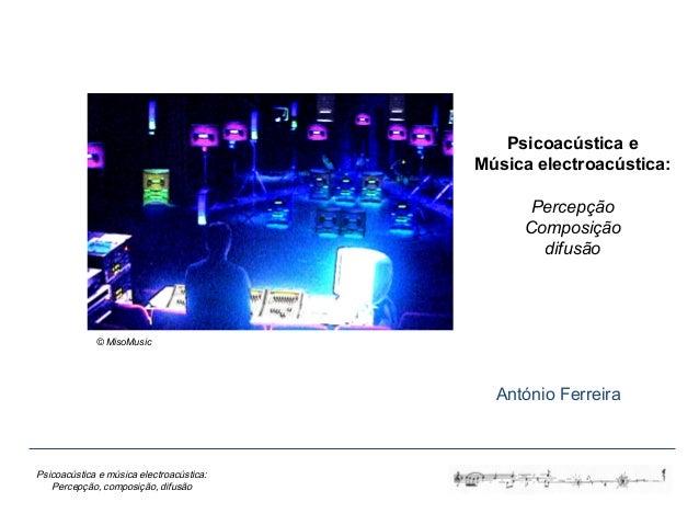 Psicoacústica e música electroacústica: Percepção, composição, difusão Psicoacústica e Música electroacústica: Percepção C...