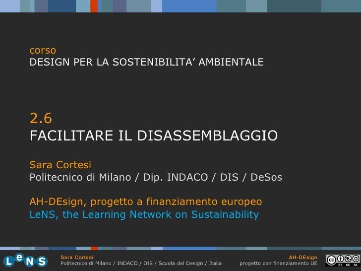 <ul><li>2.6 </li></ul><ul><li>FACILITARE IL DISASSEMBLAGGIO </li></ul><ul><li>Sara Cortesi </li></ul><ul><li>Politecnico d...