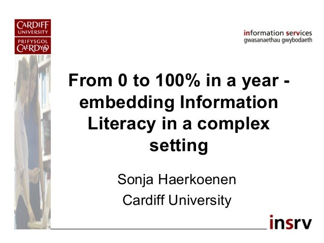From 0 to 100% in a year - embedding Information Literacy in a complex setting Sonja Haerkoenen Cardiff University