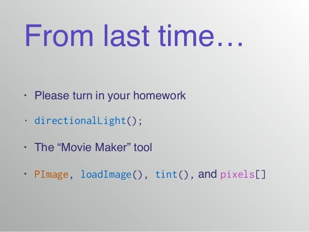 """From last time… • Please turn in your homework! • directionalLight(); • The """"Movie Maker"""" tool! • PImage, loadImage(), tin..."""