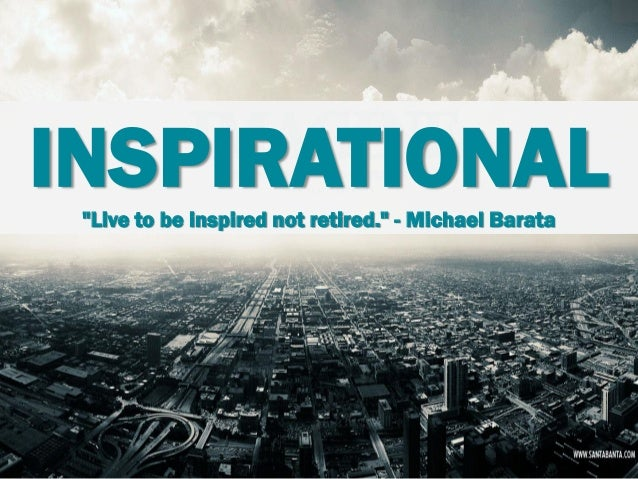 "INSPIRATIONAL ""Live to be inspired not retired."" - Michael Barata"