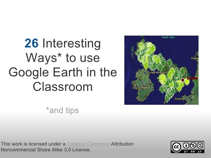 26 Interesting      Ways* to use    Google Earth in the       Classroom                   *and tipsThis work is licensed u...
