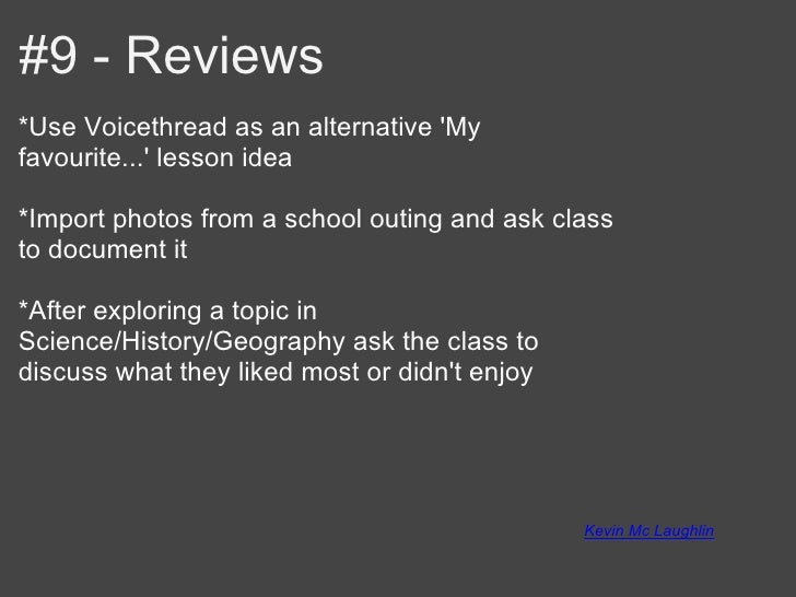 #9 - Reviews*Use Voicethread as an alternative Myfavourite... lesson idea*Import photos from a school outing and ask class...