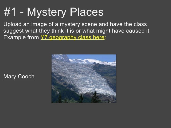 #1 - Mystery PlacesUpload an image of a mystery scene and have the classsuggest what they think it is or what might have c...