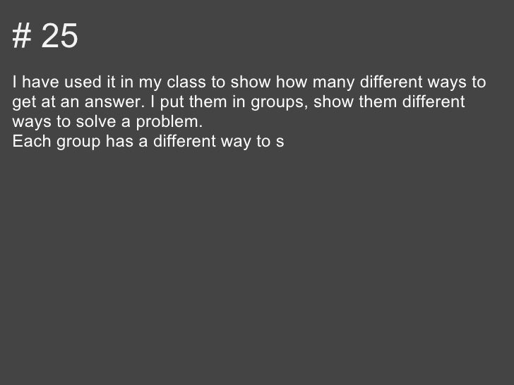 # 25I have used it in my class to show how many different ways toget at an answer. I put them in groups, show them differe...