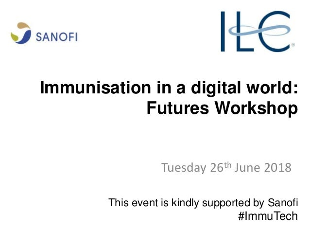 Immunisation in a digital world: Futures Workshop Tuesday 26th June 2018 This event is kindly supported by Sanofi #ImmuTech