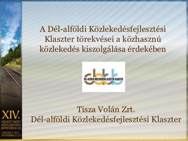 A Dél-alföldi Közlekedésfejlesztési   Klaszter törekvései a közhasznú  közlekedés kiszolgálása érdekében             Tisza...