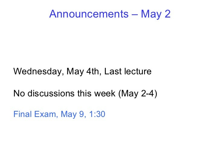 Announcements – May 2 Wednesday, May 4th, Last lecture No discussions this week (May 2-4) Final Exam, May 9, 1:30