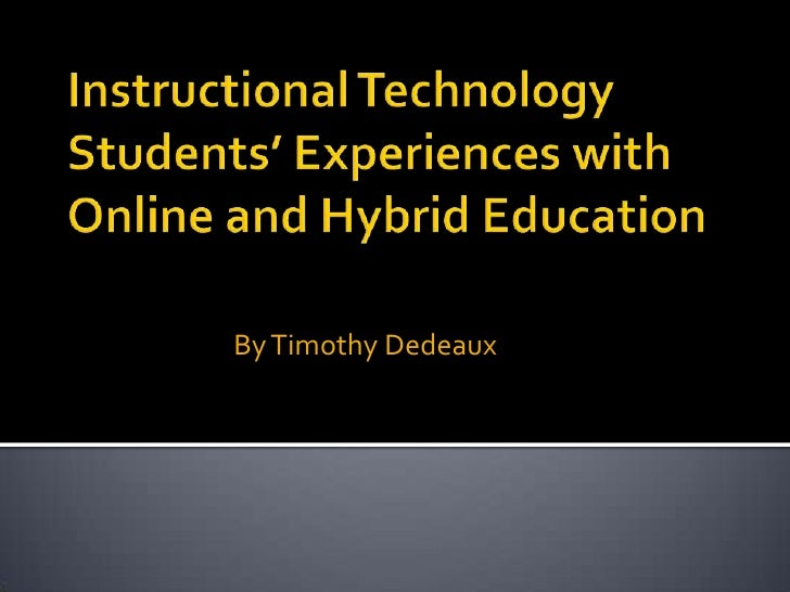 Instructional Technology Students' Experiences with Online and Hybrid Education<br />By Timothy Dedeaux<br />