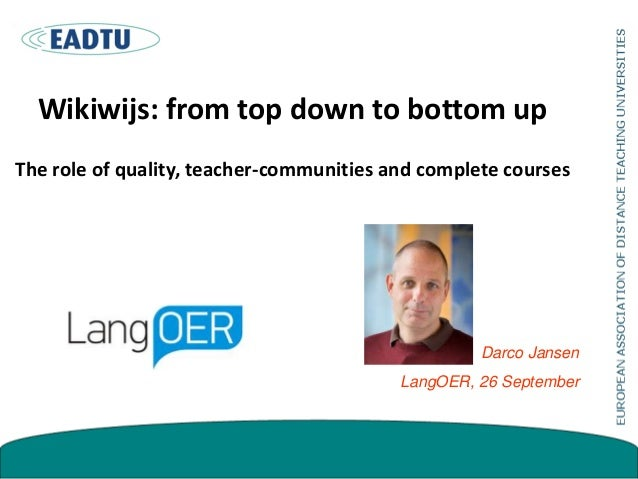 Wikiwijs: from top down to bottom up The role of quality, teacher-communities and complete courses Darco Jansen LangOER, 2...