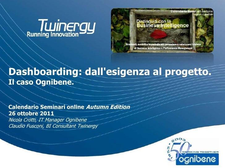 Dashboarding: dallesigenza al progetto.Il caso Ognibene.Calendario Seminari online Autumn Edition26 ottobre 2011Nicola Cro...