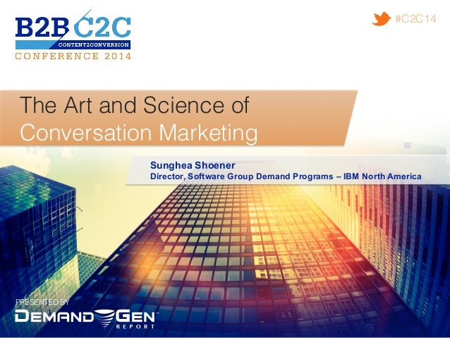 PRESENTED BY! #C2C14! The Art and Science of ! Conversation Marketing! Sunghea Shoener Director, Software Group Demand Pro...