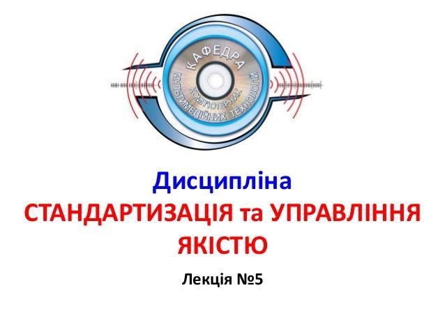 Дисципліна СТАНДАРТИЗАЦІЯ та УПРАВЛІННЯ ЯКІСТЮ Лекція №5