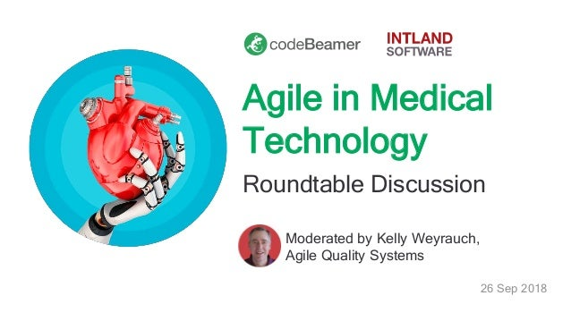 Agile in Medical Technology Roundtable Discussion Moderated by Kelly Weyrauch, Agile Quality Systems 26 Sep 2018