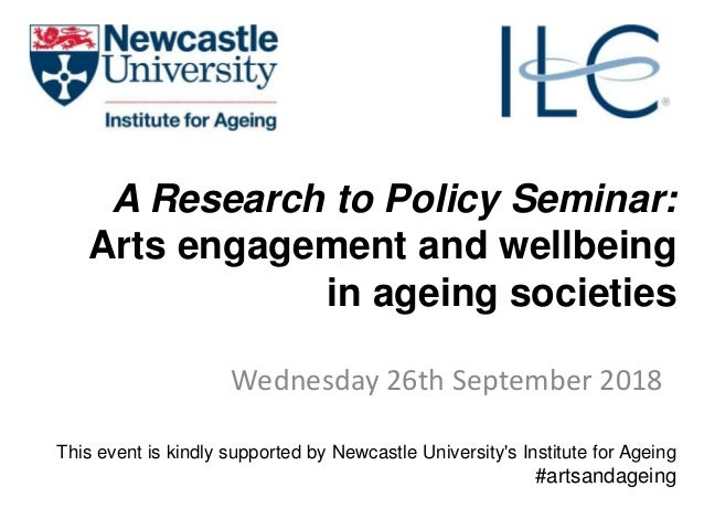 A Research to Policy Seminar: Arts engagement and wellbeing in ageing societies Wednesday 26th September 2018 This event i...