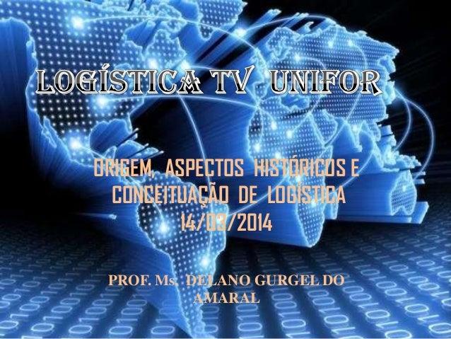 PROF. Ms. DELANO GURGEL DO AMARAL ORIGEM, ASPECTOS HISTÓRICOS E CONCEITUAÇÃO DE LOGÍSTICA 14/03/2014