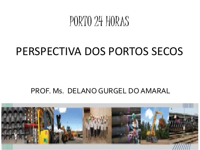 PORTO 24 HORAS PERSPECTIVA DOS PORTOS SECOS PROF. Ms. DELANO GURGEL DO AMARAL