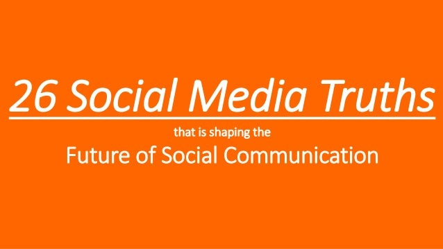 26 Social Media Truths that is shaping the  Future of Social Communication