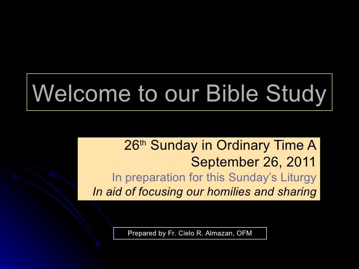 Welcome to our Bible Study 26 th  Sunday in Ordinary Time A September 26, 2011 In preparation for this Sunday's Liturgy In...