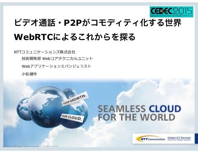 Copyright © NTT Communications Corporation. All rights reserved. ビデオ通話・P2Pがコモディティ化する世界 WebRTCによるこれからを探る NTTコミュニケーションズ株式会社 ...